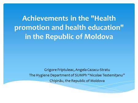 Achievements in the Health promotion and health education in the Republic of Moldova Grigore Friptuleac, Angela Cazacu-Stratu The Hygiene Department.