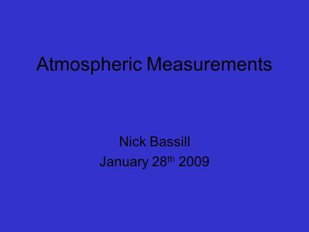 Atmospheric Measurements Nick Bassill January 28 th 2009.