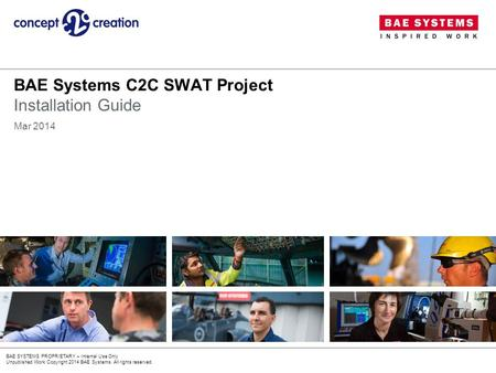 BAE SYSTEMS PROPRIETARY – Internal Use Only Unpublished Work Copyright 2014 BAE Systems. All rights reserved. BAE Systems C2C SWAT Project Installation.