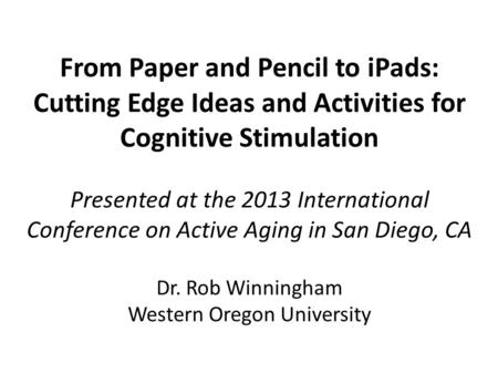 From Paper and Pencil to <strong>iPads</strong>: Cutting Edge Ideas and Activities for Cognitive Stimulation Presented at the 2013 International Conference on Active Aging.