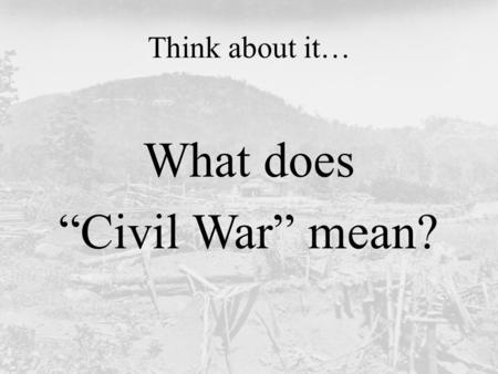 "Think about it… What does ""Civil War"" mean?. Today's Question: Why did people fight in the Civil War?"