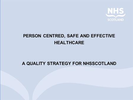PERSON CENTRED, SAFE AND EFFECTIVE HEALTHCARE A QUALITY STRATEGY FOR NHSSCOTLAND.