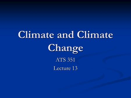 Climate and Climate Change ATS 351 Lecture 13. Outline What is Climate? What is Climate? What can change climate? What can change climate? Observations.
