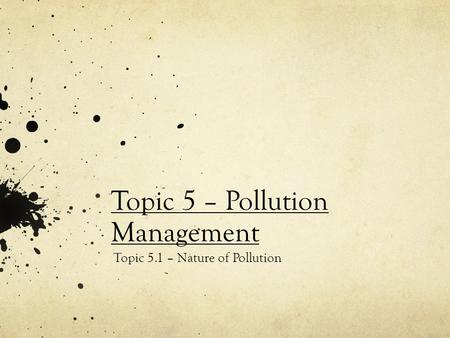 Topic 5 – Pollution Management Topic 5.1 – Nature of Pollution.