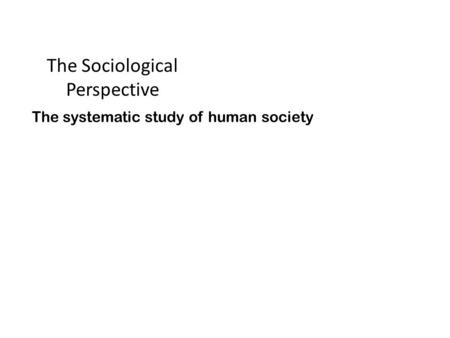 The Sociological Perspective The systematic study of human society.