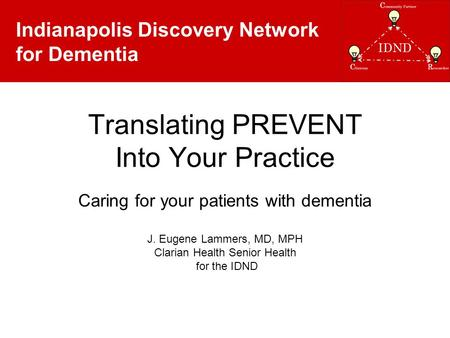 Indianapolis Discovery Network for Dementia Translating PREVENT Into Your Practice Caring for your patients with dementia J. Eugene Lammers, MD, MPH Clarian.