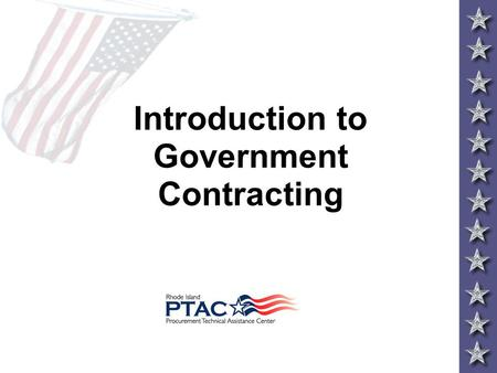 Introduction to Government Contracting. Contents Why Sell to the Government Federal Acquisition Process Full & Open Competition Small Business Goals Defining.