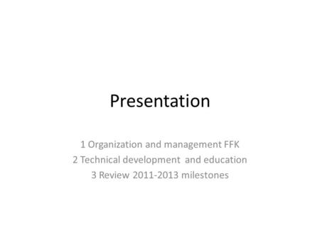Presentation 1 Organization and management FFK 2 Technical development and education 3 Review 2011-2013 milestones.