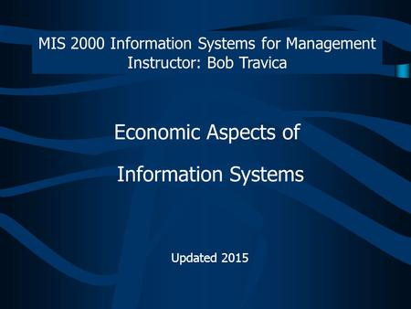 Economic Aspects of Information Systems Updated 2015 MIS 2000 Information Systems for Management Instructor: Bob Travica.