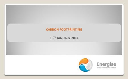 CARBON FOOTPRINTING 16 TH JANUARY 2014. CARBON FOOTPRINTING TODAY'S PRESENTER SIMON ALSBURY  Technical Director at Energise and have provided energy.