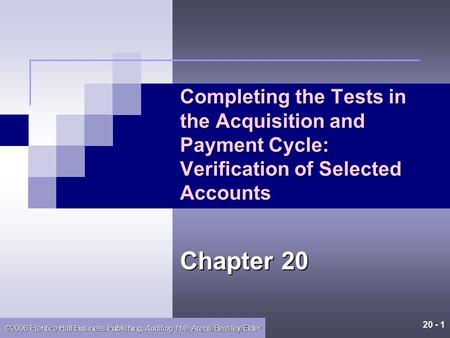 20 - 1 ©2006 Prentice Hall Business Publishing, Auditing 11/e, Arens/Beasley/Elder Completing the Tests in the Acquisition and Payment Cycle: Verification.