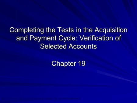 ©2010 Prentice Hall Business Publishing, Auditing 13/e, Arens//Elder/Beasley 19 - 1 Completing the Tests in the Acquisition and Payment Cycle: Verification.