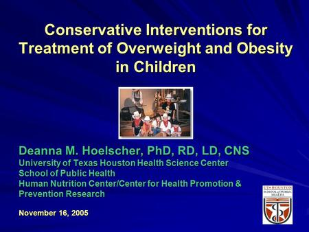 Conservative Interventions for Treatment of Overweight and <strong>Obesity</strong> in Children Deanna M. Hoelscher, PhD, RD, LD, CNS University of Texas Houston Health.