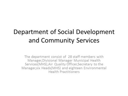 Department of Social Development and Community Services The department consist of 28 staff members with Manager,Divisional Manager Municipal Health Services(MHS),Air.