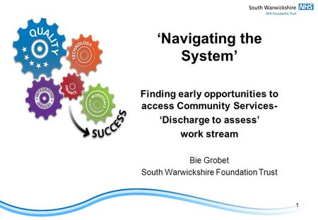 'Navigating the System' Finding early opportunities to access Community Services- 'Discharge to assess' work stream Bie Grobet South Warwickshire Foundation.