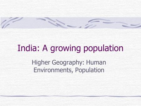 India: A growing population Higher Geography: Human Environments, Population.