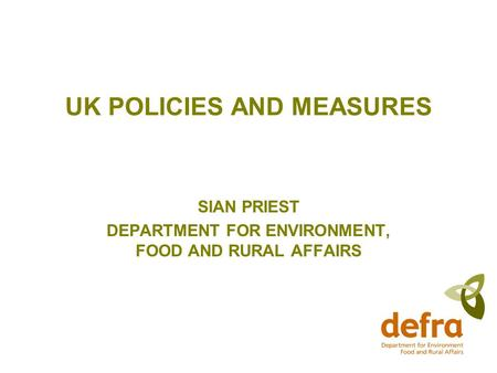 UK POLICIES AND MEASURES SIAN PRIEST DEPARTMENT FOR ENVIRONMENT, FOOD AND RURAL AFFAIRS.
