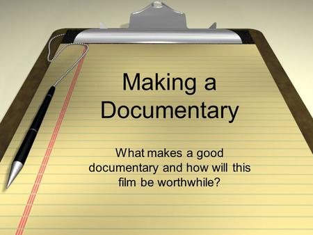 Making a Documentary What makes a good documentary and how will this film be worthwhile?