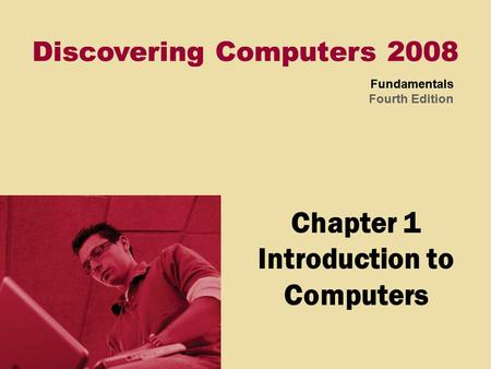 Discovering Computers 2008 Fundamentals Fourth Edition Discovering Computers 2008 Fundamentals Fourth Edition Chapter 1 Introduction to Computers.