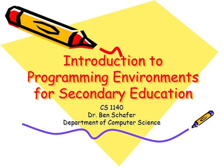 Introduction to Programming Environments for Secondary Education CS 1140 Dr. Ben Schafer Department of Computer Science.