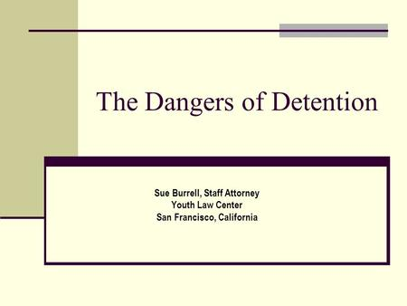 The Dangers of Detention Sue Burrell, Staff Attorney Youth Law Center San Francisco, California.