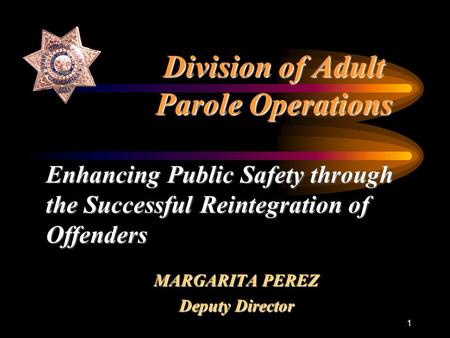 1 Division of Adult Parole Operations MARGARITA PEREZ Deputy Director Enhancing Public Safety through the Successful Reintegration of Offenders.