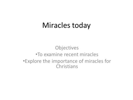 Miracles today Objectives To examine recent miracles Explore the importance of miracles for Christians.