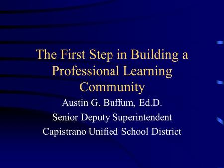 The First Step in Building a Professional Learning Community Austin G. Buffum, Ed.D. Senior Deputy Superintendent Capistrano Unified School District.