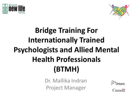 Bridge Training For Internationally Trained Psychologists and Allied Mental Health Professionals (BTMH) Dr. Mallika Indran Project Manager.
