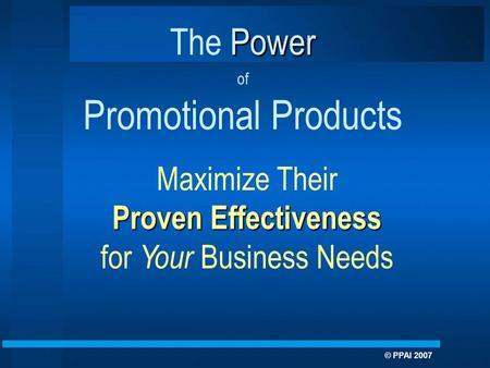 Maximize Their Proven Effectiveness for Your Business Needs Power The Power of Promotional Products © PPAI 2007.