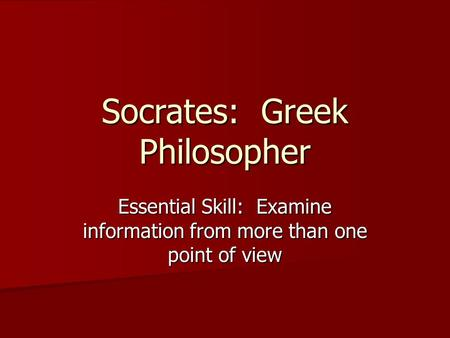 Socrates: Greek Philosopher Essential Skill: Examine information from more than one point of view.