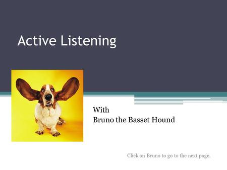 Active Listening With Bruno the Basset Hound Click on Bruno to go to the next page.