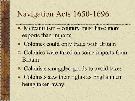 Navigation Acts 1650-1696 Mercantilism – country must have more exports than imports Colonies could only trade with Britain Colonies were taxed on some.