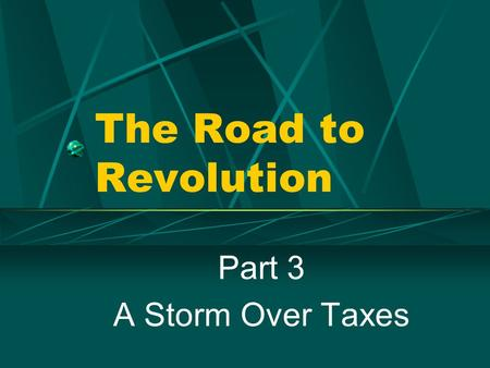 The Road to Revolution Part 3 A Storm Over Taxes.