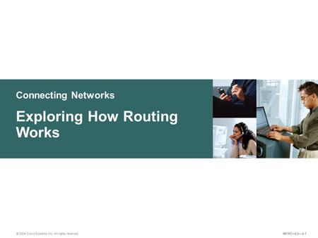 Connecting Networks © 2004 Cisco Systems, Inc. All rights reserved. Exploring How Routing Works INTRO v2.0—4-1.