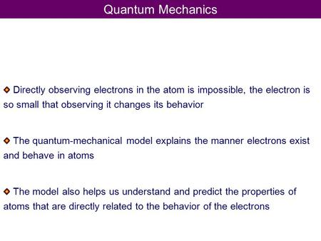 Quantum Mechanics Directly observing electrons in the atom is impossible, the electron is so small that observing it changes its behavior The quantum-mechanical.