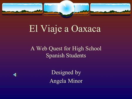 El Viaje a Oaxaca A Web Quest for High School Spanish Students Designed by Angela Minor.