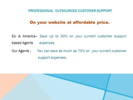 PROFESSIONAL OUTSOURCED CUSTOMER SUPPORT On your website at affordable price. EU & America– Save up to 30% on your current customer support based Agents.