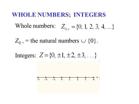 WHOLE NUMBERS; INTEGERS Whole numbers: Z 0,+ = the natural numbers  {0}. Integers: