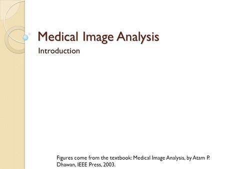 Medical Image Analysis Introduction Figures come from the textbook: Medical Image Analysis, by Atam P. Dhawan, IEEE Press, 2003.