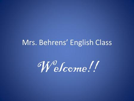 Mrs. Behrens' English Class Welcome!!. Class Goals & Purpose Standards based Reading, writing, listening, speaking Technology Prepare for college and.