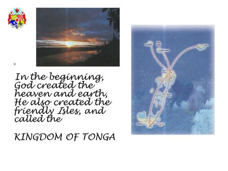 - In the beginning, God created the heaven and earth, He also created the friendly Isles, and called the KINGDOM OF TONGA.