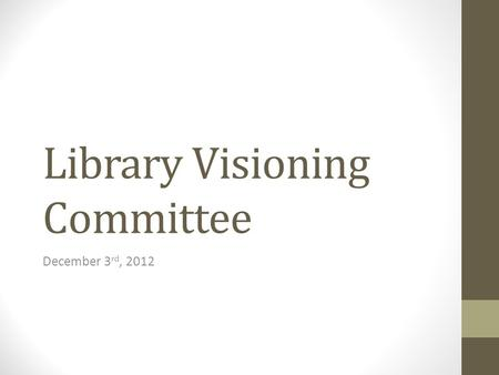 Library Visioning Committee December 3 rd, 2012. Today's Agenda o Quick recap from last meeting – thoughts arising since then o Digging into the Learning.