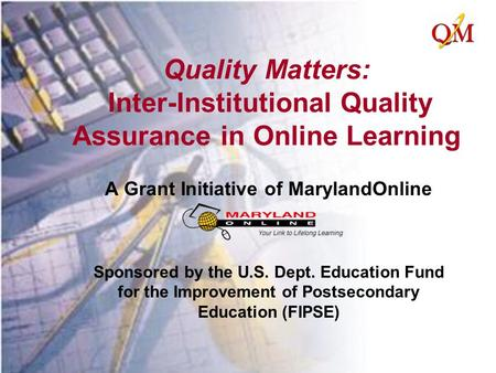 Quality Matters: Inter-Institutional Quality Assurance in Online Learning A Grant Initiative of MarylandOnline Sponsored by the U.S. Dept. Education Fund.