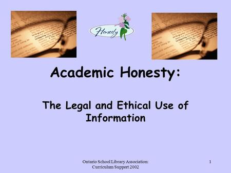 Ontario School Library Association: Curriculum Support 2002 1 Academic Honesty: The Legal and Ethical Use of Information.