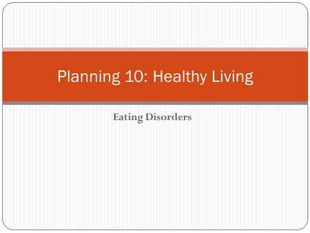 Eating Disorders Planning 10: Healthy Living. Eating Disorder An eating disorder is characterized by abnormal eating habits that may involve either insufficient.