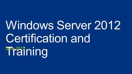 Windows Server 2012 Certification and Training June 2012.