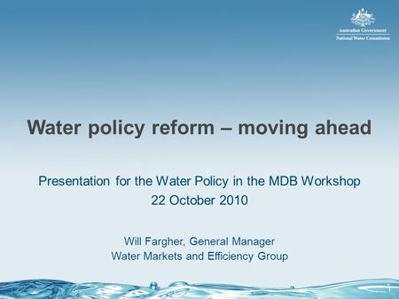 Water policy reform – moving ahead Presentation for the Water Policy in the MDB Workshop 22 October 2010 Will Fargher, General Manager Water Markets and.