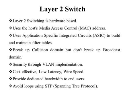 Layer 2 Switch  Layer 2 Switching is hardware based.  Uses the host's Media Access Control (MAC) address.  Uses Application Specific Integrated Circuits.