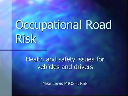 Occupational Road Risk Health and safety issues for vehicles and drivers Mike Lewis MIOSH, RSP.